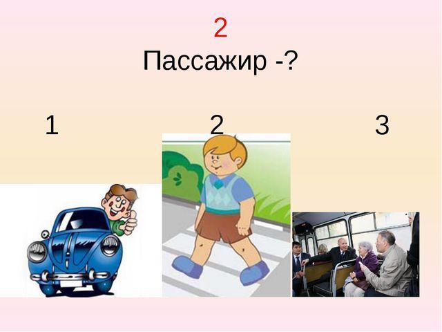 2 Пассажир -? 1 2 3