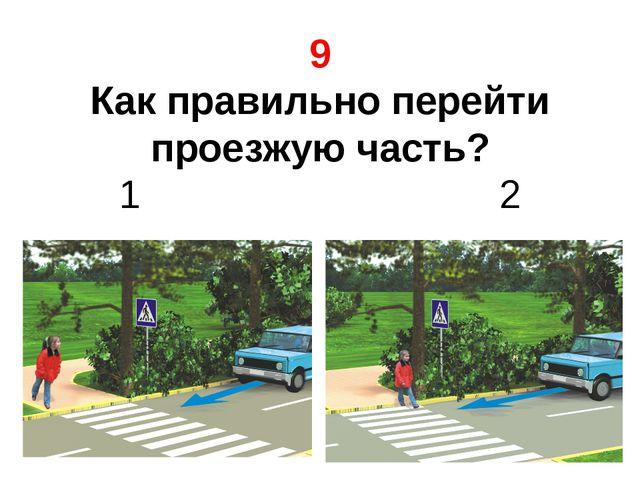 9 Как правильно перейти проезжую часть? 1 2