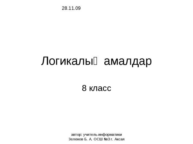 автор: учитель информатики Зеленов Б. А. ОСШ №3 г. Аксая Логикалық амалдар 8...