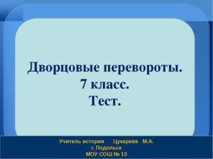 Дворцовые перевороты. 7 класс. Тест. Учитель истории Цукарева М.А. г. Подольс