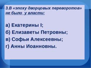 3.В «эпоху дворцовых переворотов» не было у власти: а) Екатерины I; б) Елиза