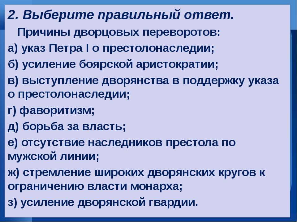 2. Выберите правильный ответ. Причины дворцовых переворотов: а) указ Петра I...