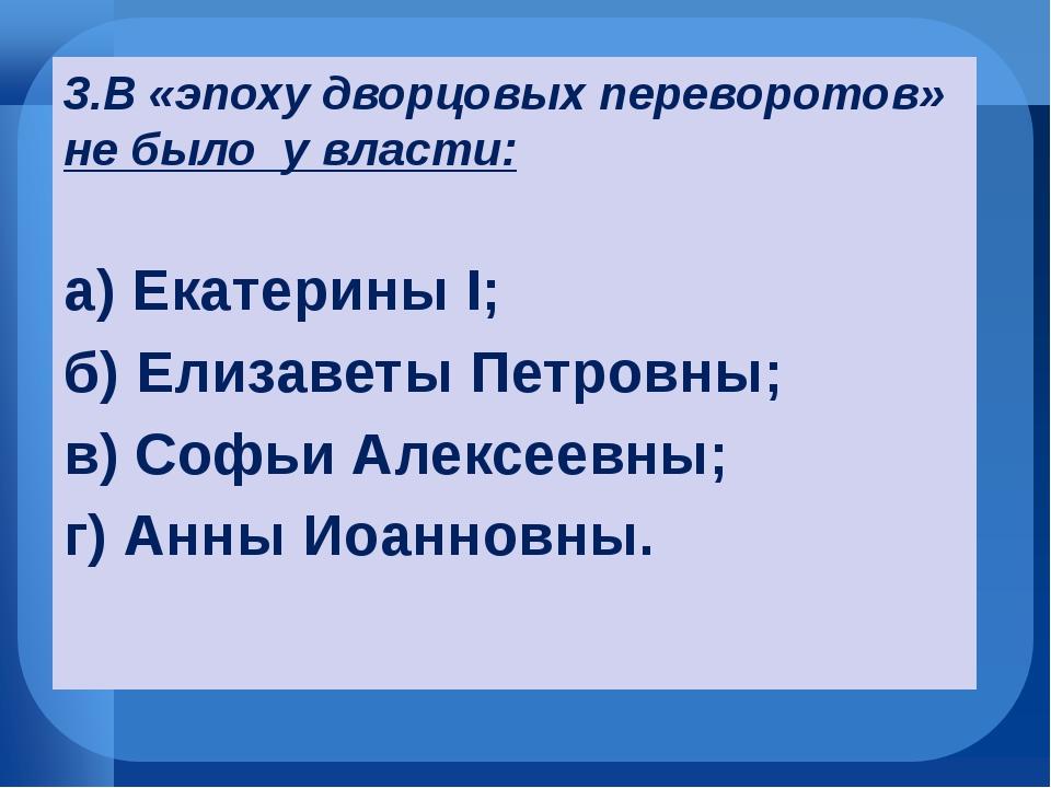 3.В «эпоху дворцовых переворотов» не было у власти: а) Екатерины I; б) Елиза...