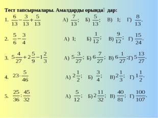 Тест тапсырмалары. Амалдарды орындаңдар: 1. А) Б) В) Г) 2. А) Б) В) Г) 3. А)
