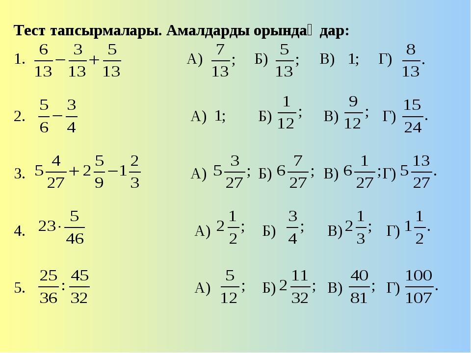 Тест тапсырмалары. Амалдарды орындаңдар: 1. А) Б) В) Г) 2. А) Б) В) Г) 3. А)...