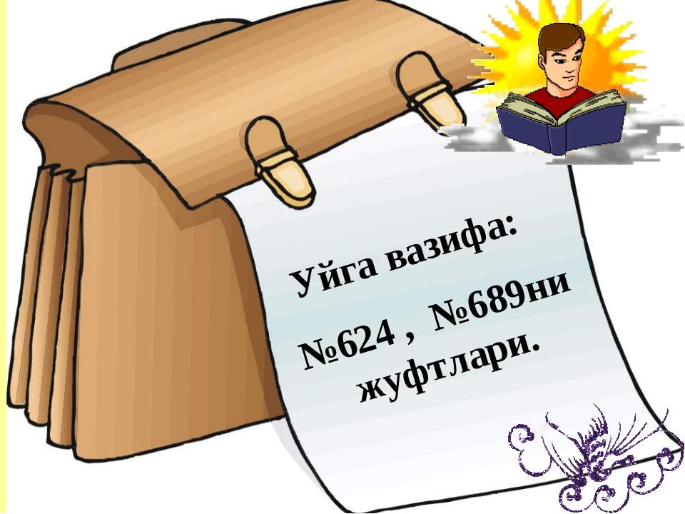 Уйга вазифа: №624 , №689ни жуфтлари.