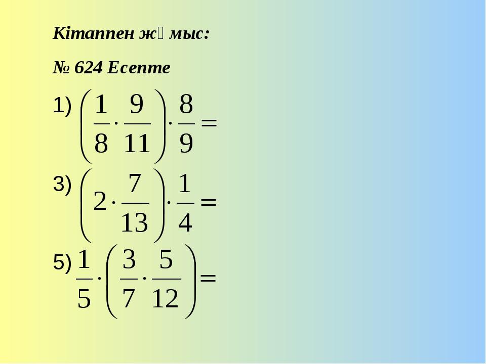 Кітаппен жұмыс: № 624 Есепте 1) 3) 5)