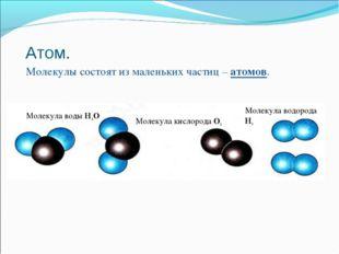 Атом. Молекулы состоят из маленьких частиц – атомов. Молекула воды Н2О Молеку