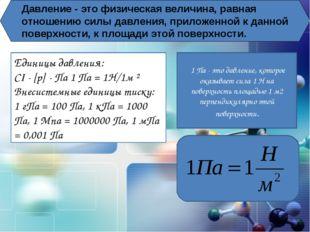 Давление - это физическая величина, равная отношению силы давления, приложенн