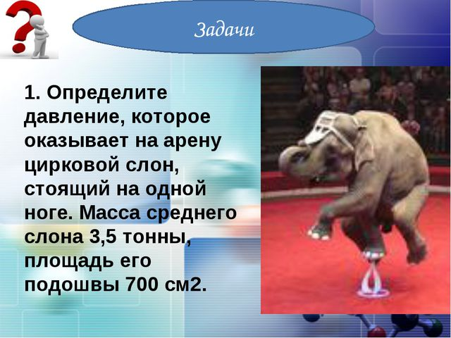 Задачи 1. Определите давление, которое оказывает на арену цирковой слон, стоя...