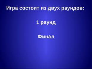 Игра состоит из двух раундов: 1 раунд Финал