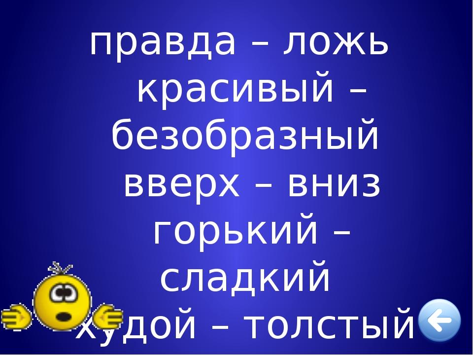 правда – ложь красивый – безобразный вверх – вниз горький – сладкий худой –...