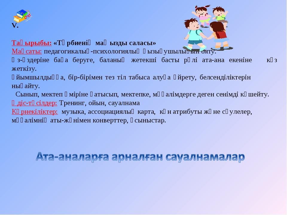 V. Тақырыбы: «Тәрбиенің маңызды саласы» Мақсаты: педагогикалық-психологиялық...