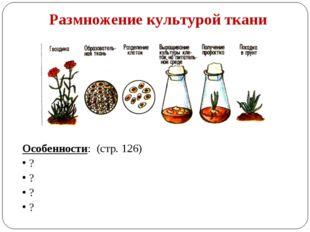 Размножение культурой ткани Особенности: (стр. 126) ? ? ? ?
