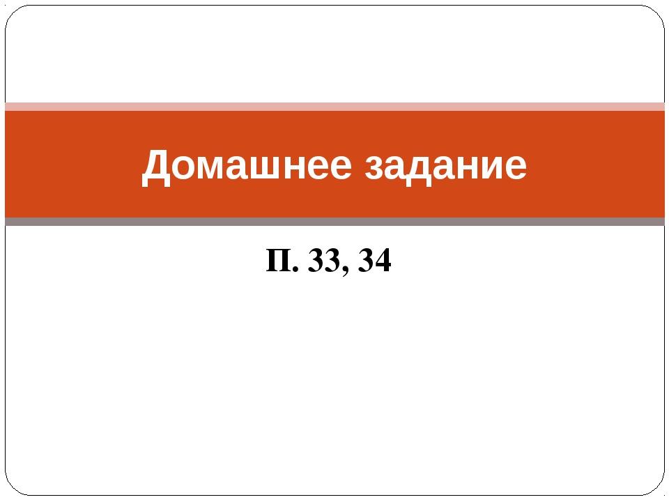 П. 33, 34 Домашнее задание