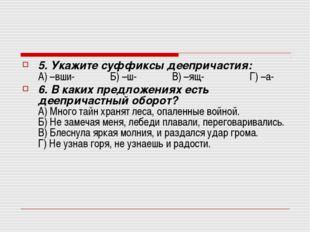 5. Укажите суффиксы деепричастия: А) –вши- Б) –ш- В