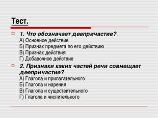 Тест. 1. Что обозначает деепричастие? А) Основное действие Б) Признак предмет