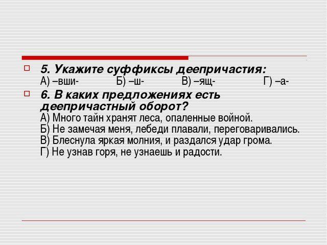 5. Укажите суффиксы деепричастия: А) –вши- Б) –ш- В...