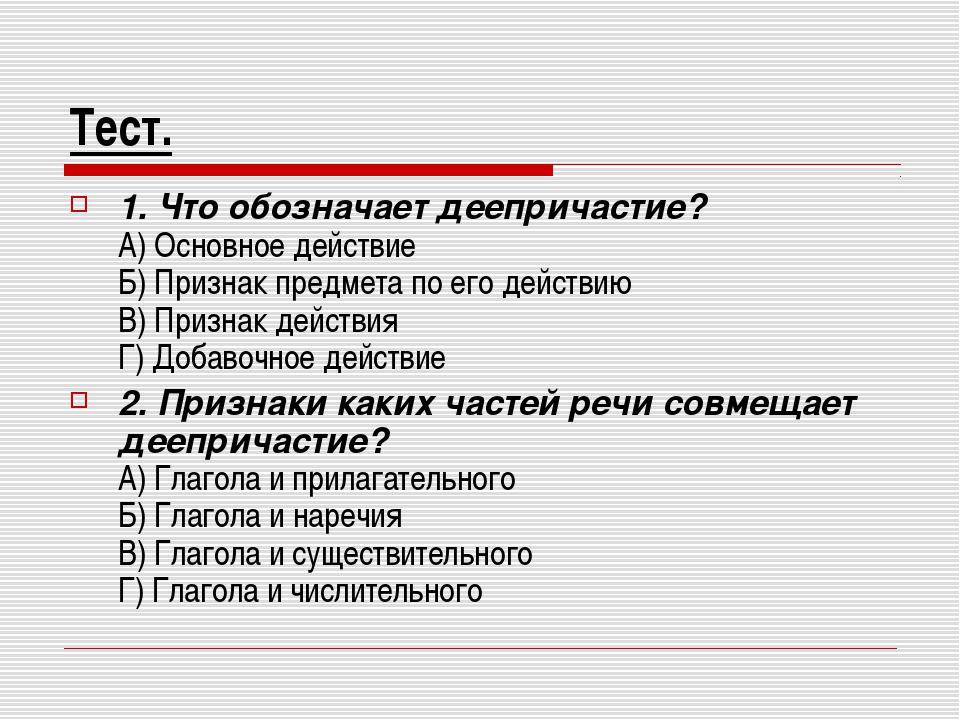Тест. 1. Что обозначает деепричастие? А) Основное действие Б) Признак предмет...