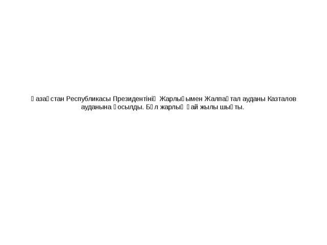 Қазақстан Республикасы Президентінің Жарлығымен Жалпақтал ауданы Казталов ауд...