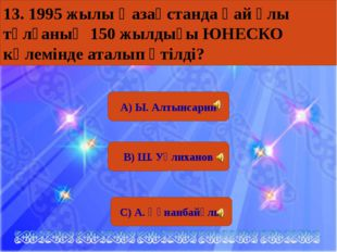 А) Ы. Алтынсарин В) Ш. Уәлиханов С) А. Құнанбайұлы 13. 1995 жылы Қазақстанда