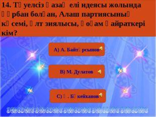 А) А. Байтұрсынов В) М. Дулатов С) Ә. Бөкейханов 14. Тәуелсіз қазақ елі идея