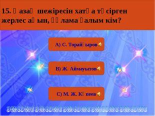 А) С. Торайғыров В) Ж. Аймауытов С) М. Ж. Көпеев 15. Қазақ шежіресін хатқа т