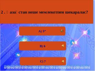 """С) 7 А) 5"""" В) 6 2 . Қазақстан неше мемлекетпен шекаралас?"""