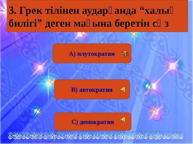 """А) плутократия В) автократия С) демократия 3. Грек тілінен аударғанда """"халық..."""