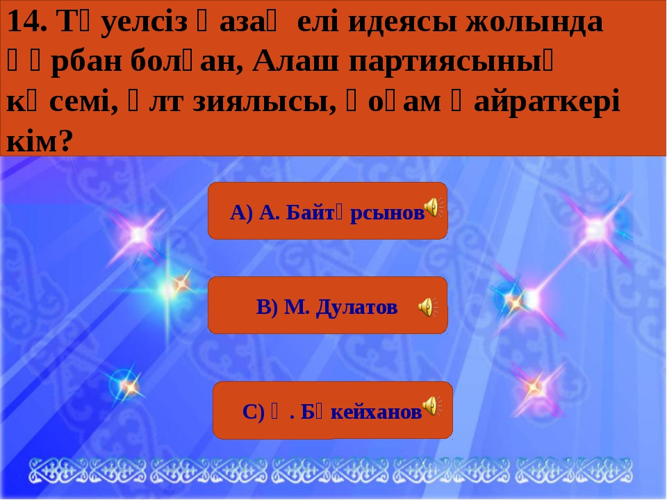 А) А. Байтұрсынов В) М. Дулатов С) Ә. Бөкейханов 14. Тәуелсіз қазақ елі идея...