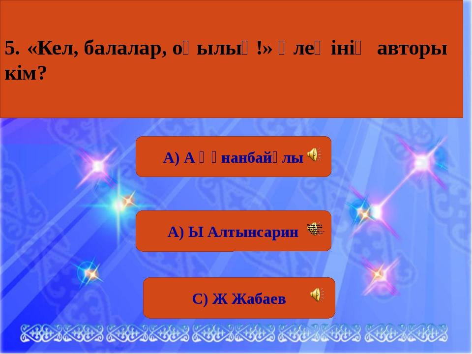 """А) Ы Алтынсарин С) Ж Жабаев 5 сұрақ. Қазақ елінің дарынды күйшісі, """"Кісенашқа..."""