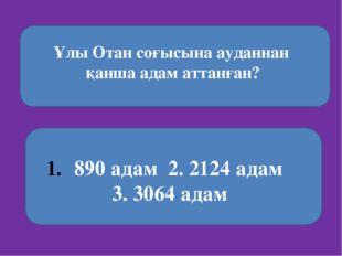 Ұлы Отан соғысына ауданнан қанша адам аттанған? 890 адам 2. 2124 адам 3. 306