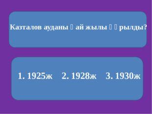 Казталов ауданы қай жылы құрылды? 1. 1925ж 2. 1928ж 3. 1930ж