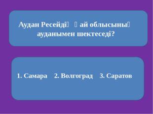 Аудан Ресейдің қай облысының ауданымен шектеседі? 1. Самара 2. Волгоград 3.