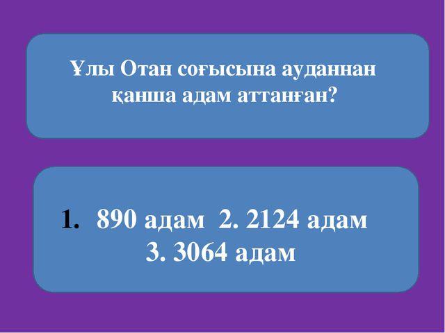 Ұлы Отан соғысына ауданнан қанша адам аттанған? 890 адам 2. 2124 адам 3. 306...
