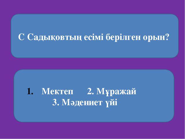 С Садықовтың есімі берілген орын? Мектеп 2. Мұражай 3. Мәдениет үйі