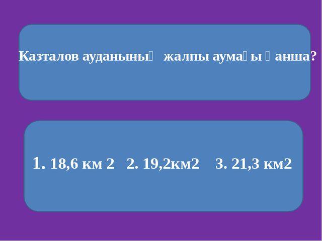 Казталов ауданының жалпы аумағы қанша? 1. 18,6 км 2 2. 19,2км2 3. 21,3 км2