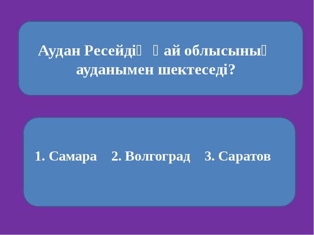 Аудан Ресейдің қай облысының ауданымен шектеседі? 1. Самара 2. Волгоград 3....