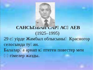 САНСЫЗБАЙ САРҒАСҚАЕВ (1925–1995) 29 сәуірде Жамбыл облысының Красногор селос