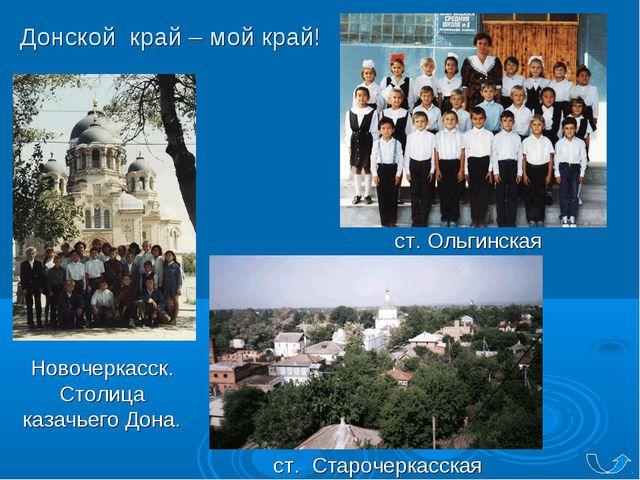 Донской край – мой край! Новочеркасск. Столица казачьего Дона. ст. Ольгинская...