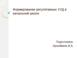 Формирование регулятивных УУД в начальной школе Подготовила: Шунейкина И.А.
