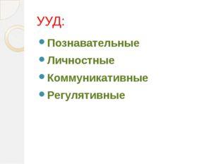 УУД: Познавательные Личностные Коммуникативные Регулятивные