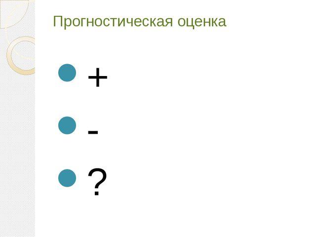 Прогностическая оценка + - ?