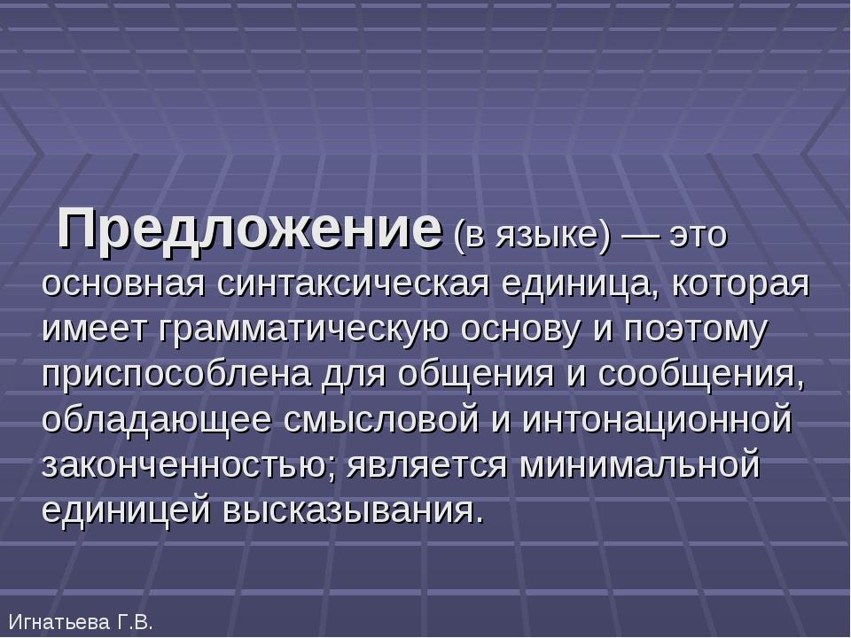 Игнатьева Г.В. Предложение (в языке) — это основная синтаксическая единица, к...