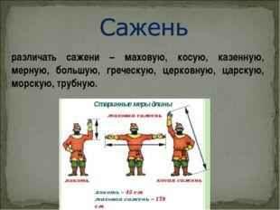 различать сажени – маховую, косую, казенную, мерную, большую, греческую, церк