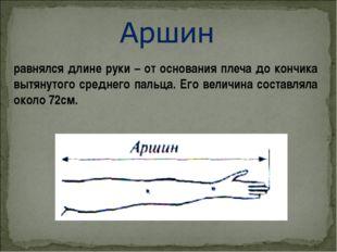 равнялся длине руки – от основания плеча до кончика вытянутого среднего пальц