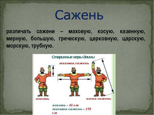различать сажени – маховую, косую, казенную, мерную, большую, греческую, церк...