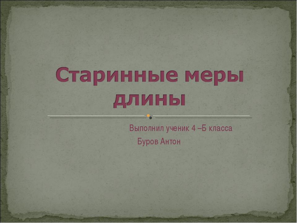 Выполнил ученик 4 –Б класса Буров Антон