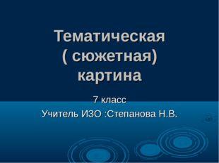 Тематическая ( сюжетная) картина 7 класс Учитель ИЗО :Степанова Н.В.