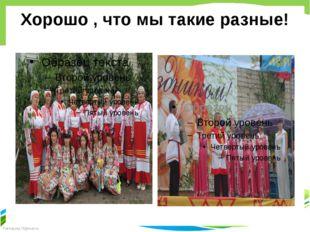 Хорошо , что мы такие разные! FokinaLida.75@mail.ru